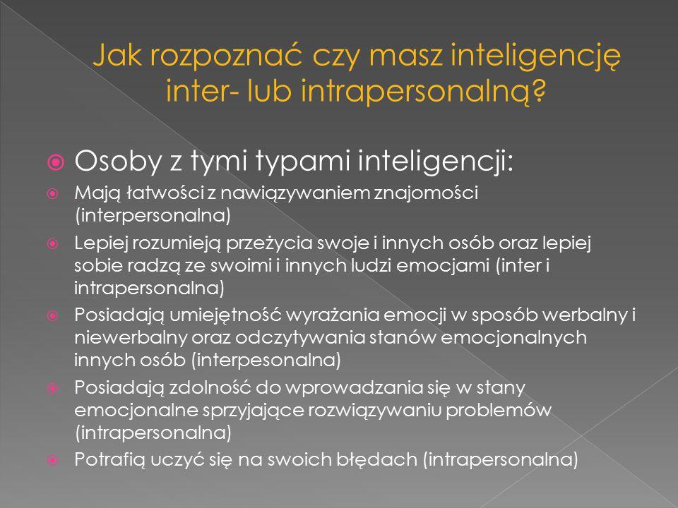  Osoby z tymi typami inteligencji:  Mają łatwości z nawiązywaniem znajomości (interpersonalna)  Lepiej rozumieją przeżycia swoje i innych osób oraz