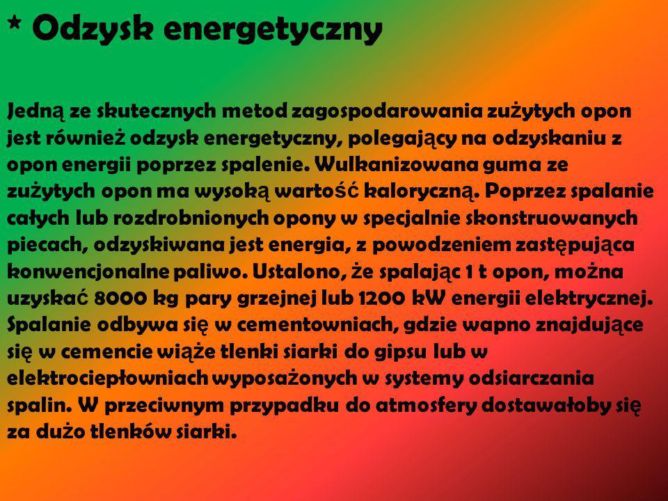 * Odzysk energetyczny Jedn ą ze skutecznych metod zagospodarowania zu ż ytych opon jest równie ż odzysk energetyczny, polegaj ą cy na odzyskaniu z opon energii poprzez spalenie.