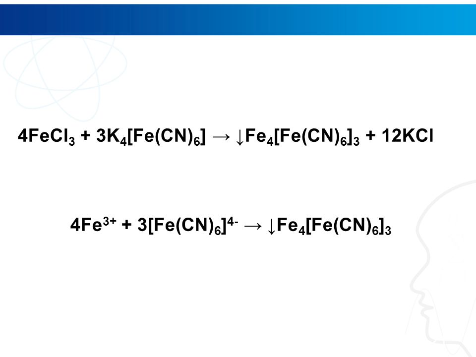 21 4FeCl 3 + 3K 4 [Fe(CN) 6 ] → ↓Fe 4 [Fe(CN) 6 ] 3 + 12KCl 4Fe 3+ + 3[Fe(CN) 6 ] 4- → ↓Fe 4 [Fe(CN) 6 ] 3