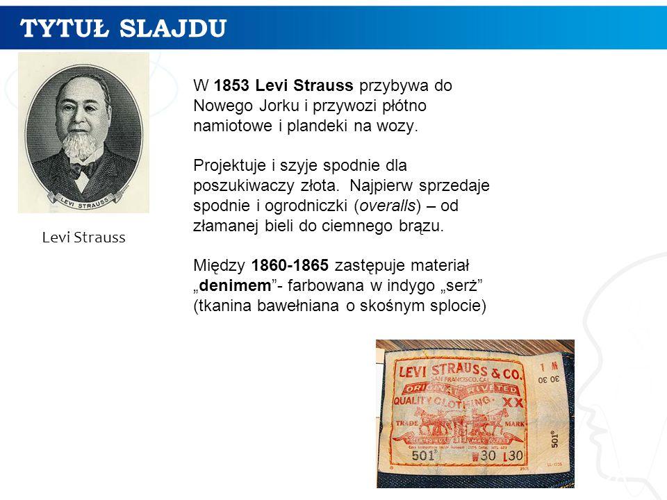 TYTUŁ SLAJDU 28 Levi Strauss W 1853 Levi Strauss przybywa do Nowego Jorku i przywozi płótno namiotowe i plandeki na wozy. Projektuje i szyje spodnie d