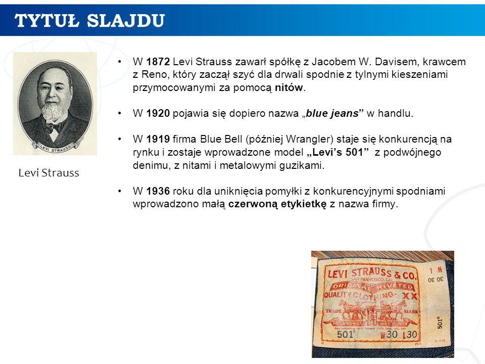 TYTUŁ SLAJDU 29 Levi Strauss W 1872 Levi Strauss zawarł spółkę z Jacobem W. Davisem, krawcem z Reno, który zaczął szyć dla drwali spodnie z tylnymi ki