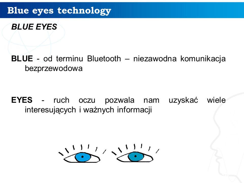 Blue eyes technology BLUE EYES BLUE - od terminu Bluetooth – niezawodna komunikacja bezprzewodowa EYES - ruch oczu pozwala nam uzyskać wiele interesuj