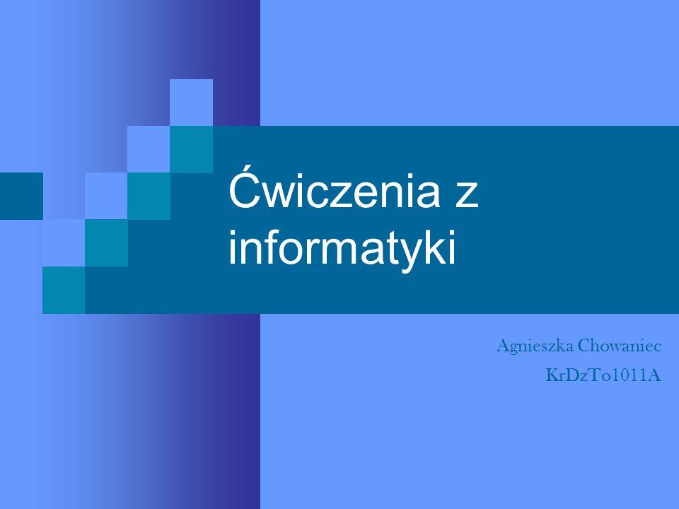 Ćwiczenia z informatyki Agnieszka Chowaniec KrDzTo1011A