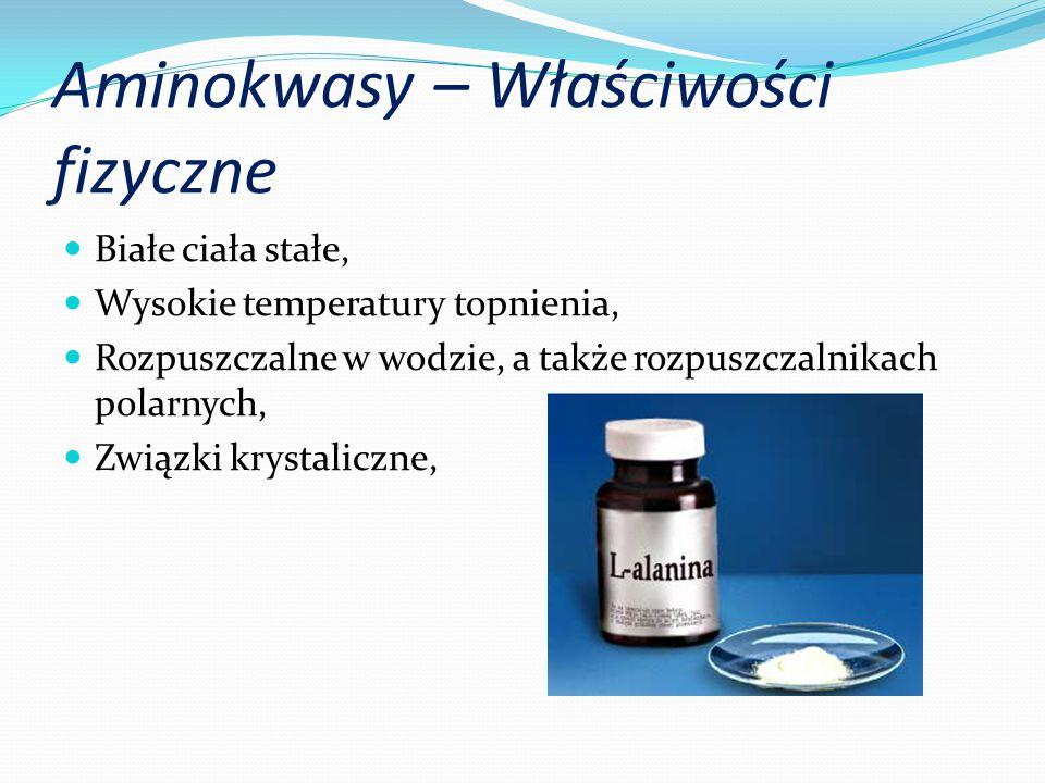 Aminokwasy – Właściwości fizyczne Białe ciała stałe, Wysokie temperatury topnienia, Rozpuszczalne w wodzie, a także rozpuszczalnikach polarnych, Związki krystaliczne,