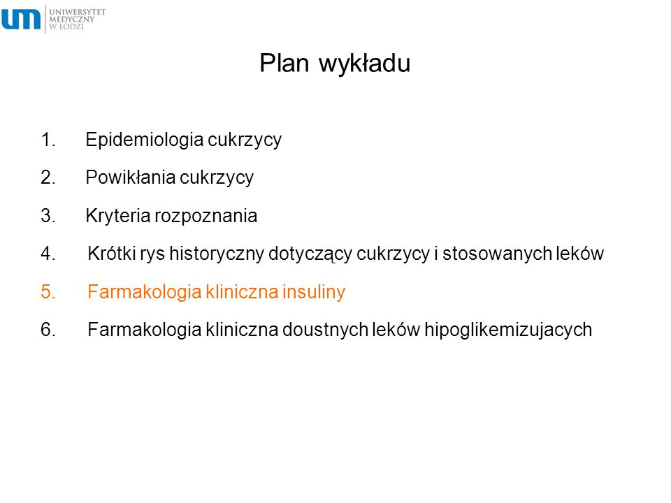 Plan wykładu 1.Epidemiologia cukrzycy 2.Powikłania cukrzycy 3.Kryteria rozpoznania 4. Krótki rys historyczny dotyczący cukrzycy i stosowanych leków 5.