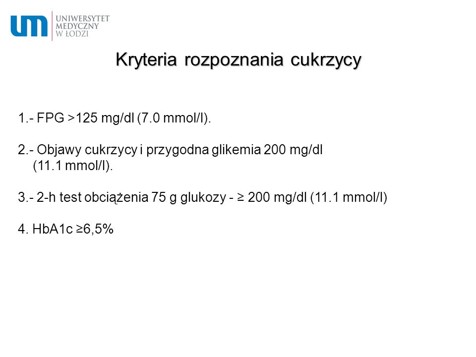 Kryteria rozpoznania cukrzycy 1.- FPG >125 mg/dl (7.0 mmol/l). 2.- Objawy cukrzycy i przygodna glikemia 200 mg/dl (11.1 mmol/l). 3.- 2-h test obciążen