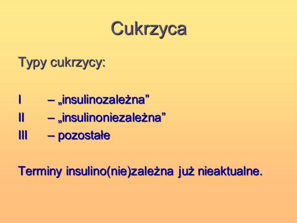 """Cukrzyca Typy cukrzycy: I – """"insulinozależna"""" II – """"insulinoniezależna"""" III– pozostałe Terminy insulino(nie)zależna już nieaktualne."""
