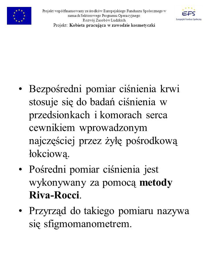 Projekt współfinansowany ze środków Europejskiego Funduszu Społecznego w ramach Sektorowego Programu Operacyjnego Rozwój Zasobów Ludzkich Projekt: Kobieta pracująca w zawodzie kosmetyczki Bezpośredni pomiar ciśnienia krwi stosuje się do badań ciśnienia w przedsionkach i komorach serca cewnikiem wprowadzonym najczęściej przez żyłę pośrodkową łokciową.