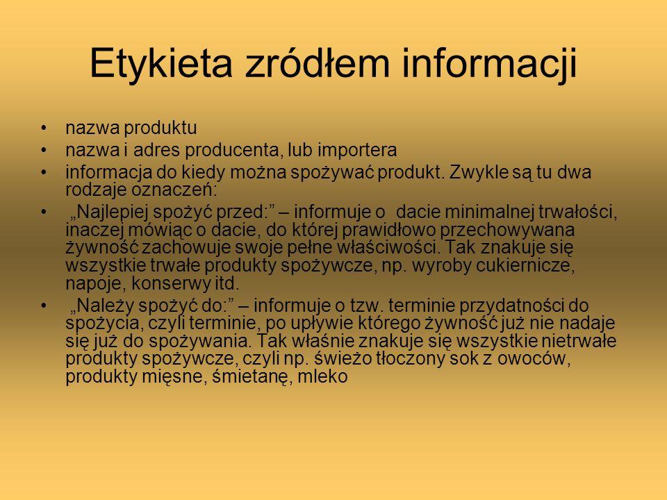 Etykieta zródłem informacji nazwa produktu nazwa i adres producenta, lub importera informacja do kiedy można spożywać produkt. Zwykle są tu dwa rodzaj