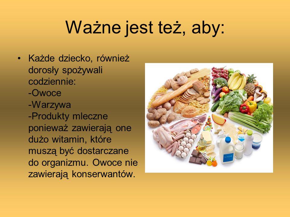 Ważne jest też, aby: Każde dziecko, również dorosły spożywali codziennie: -Owoce -Warzywa -Produkty mleczne ponieważ zawierają one dużo witamin, które