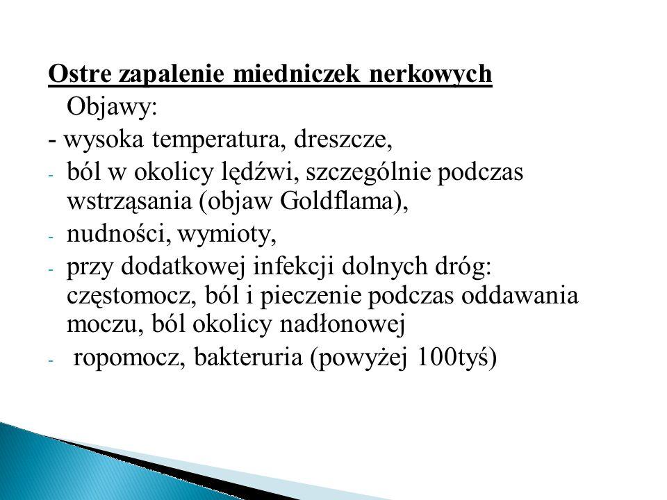 Ostre zapalenie miedniczek nerkowych Objawy: - wysoka temperatura, dreszcze, - ból w okolicy lędźwi, szczególnie podczas wstrząsania (objaw Goldflama)