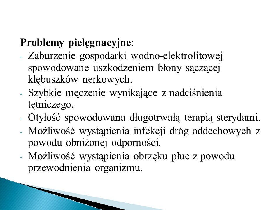 Problemy pielęgnacyjne: - Zaburzenie gospodarki wodno-elektrolitowej spowodowane uszkodzeniem błony sączącej kłębuszków nerkowych. - Szybkie męczenie