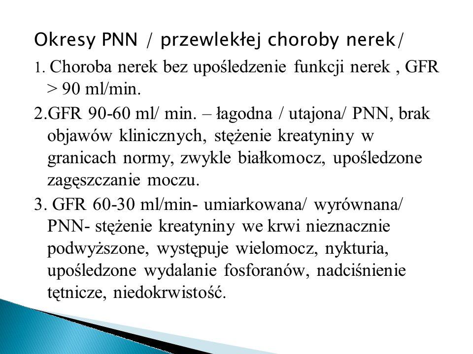 Okresy PNN / przewlekłej choroby nerek/ 1. Choroba nerek bez upośledzenie funkcji nerek, GFR > 90 ml/min. 2.GFR 90-60 ml/ min. – łagodna / utajona/ PN
