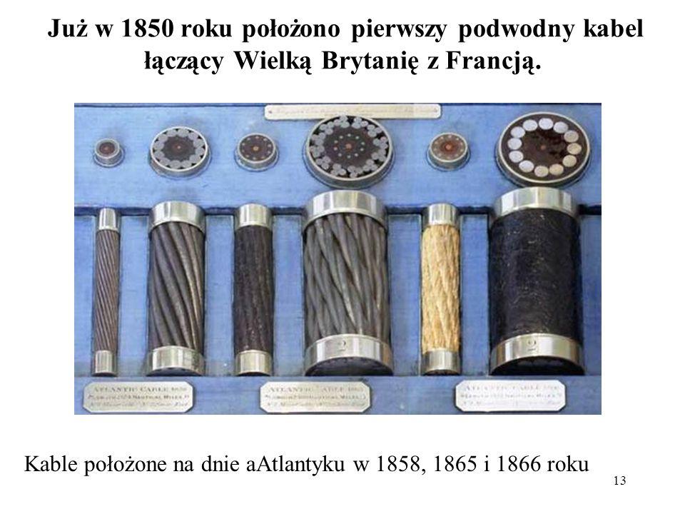 13 Już w 1850 roku położono pierwszy podwodny kabel łączący Wielką Brytanię z Francją. Kable położone na dnie aAtlantyku w 1858, 1865 i 1866 roku