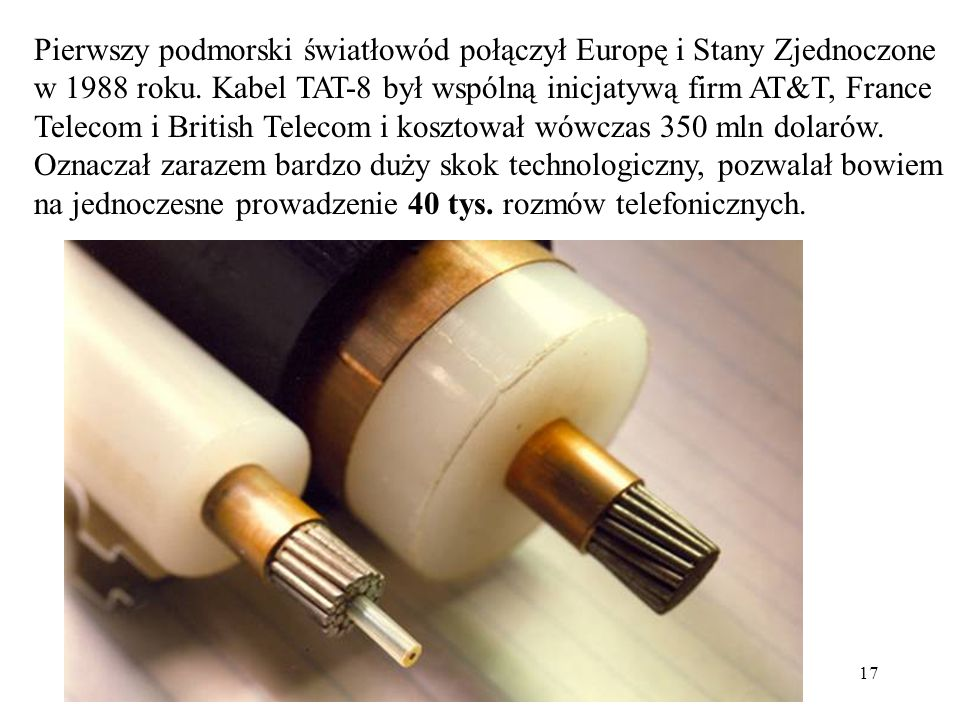 17 Pierwszy podmorski światłowód połączył Europę i Stany Zjednoczone w 1988 roku. Kabel TAT-8 był wspólną inicjatywą firm AT&T, France Telecom i Briti