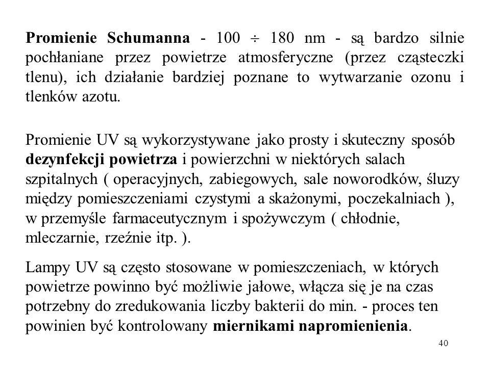 40 Promienie Schumanna - 100  180 nm - są bardzo silnie pochłaniane przez powietrze atmosferyczne (przez cząsteczki tlenu), ich działanie bardziej po