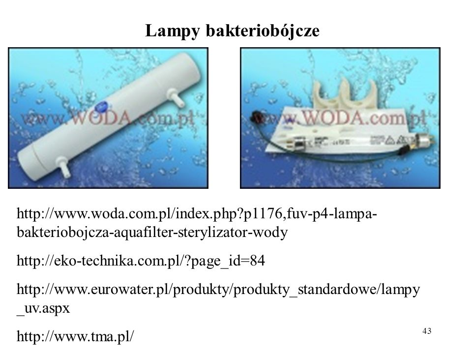 43 Lampy bakteriobójcze http://www.woda.com.pl/index.php?p1176,fuv-p4-lampa- bakteriobojcza-aquafilter-sterylizator-wody http://eko-technika.com.pl/?p