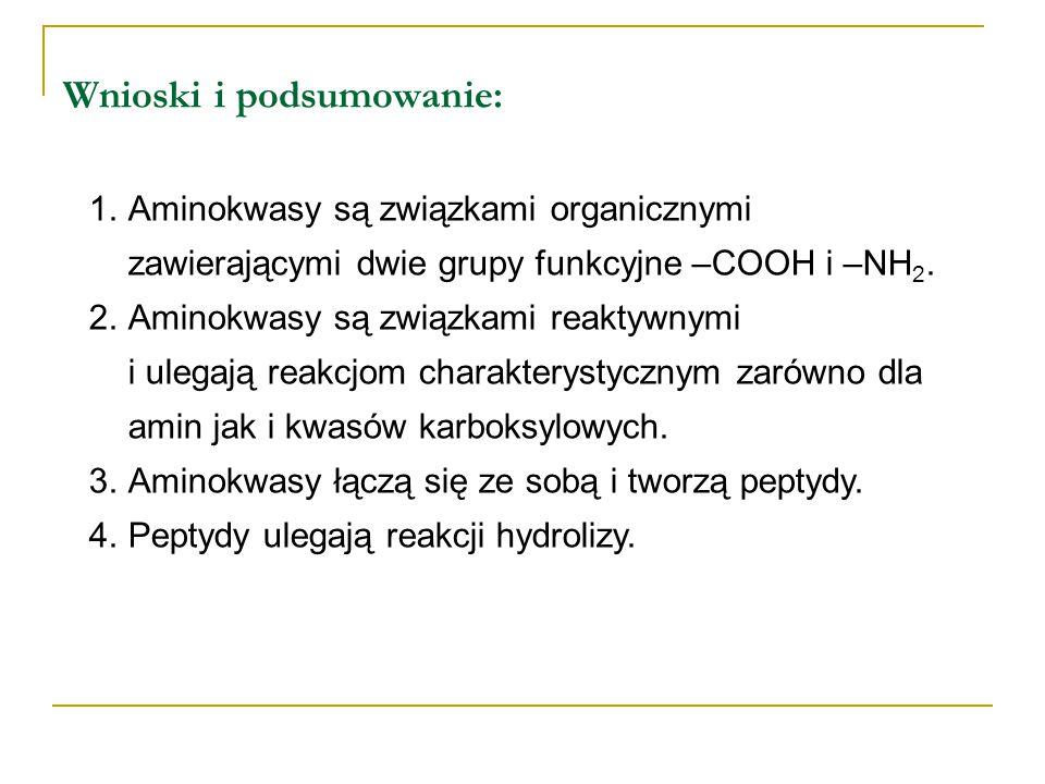 Wnioski i podsumowanie: 1.Aminokwasy są związkami organicznymi zawierającymi dwie grupy funkcyjne –COOH i –NH 2. 2.Aminokwasy są związkami reaktywnymi