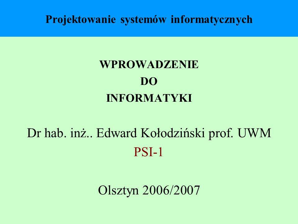 Projektowanie systemów informatycznych WPROWADZENIE DO INFORMATYKI Dr hab. inż.. Edward Kołodziński prof. UWM PSI-1 Olsztyn 2006/2007