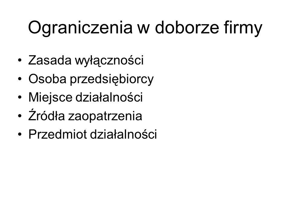 Ograniczenia w doborze firmy Zasada wyłączności Osoba przedsiębiorcy Miejsce działalności Źródła zaopatrzenia Przedmiot działalności