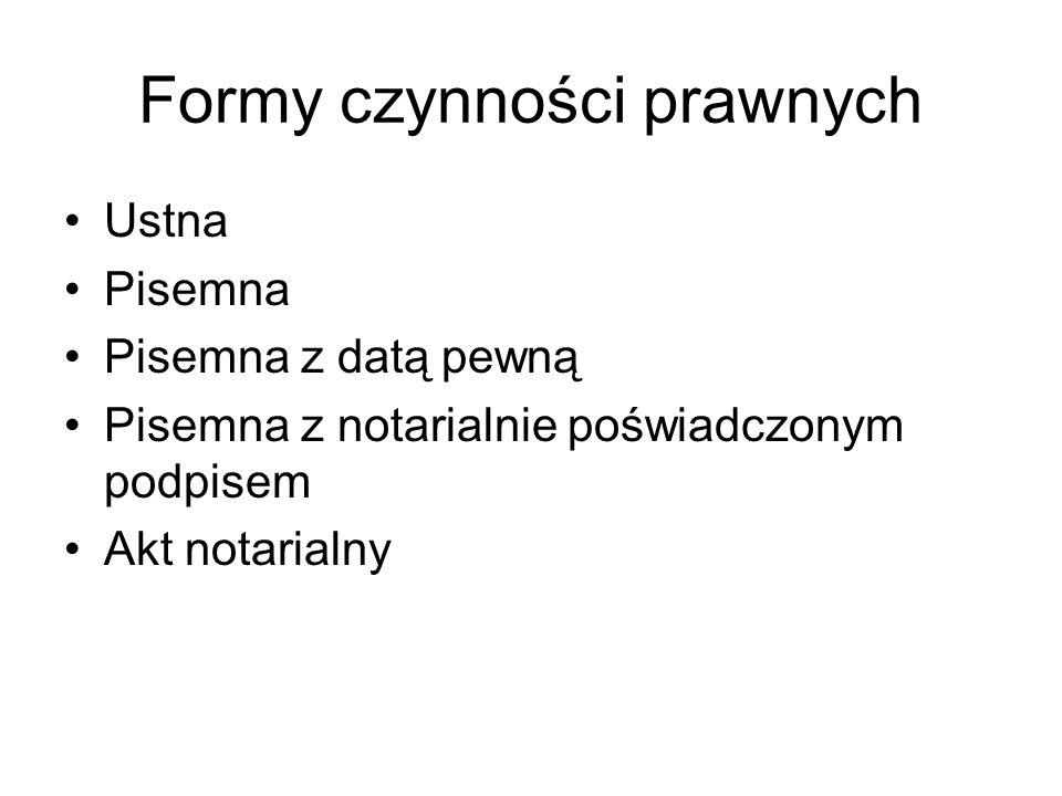 Formy czynności prawnych Ustna Pisemna Pisemna z datą pewną Pisemna z notarialnie poświadczonym podpisem Akt notarialny