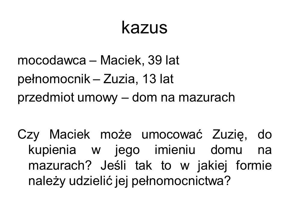 kazus mocodawca – Maciek, 39 lat pełnomocnik – Zuzia, 13 lat przedmiot umowy – dom na mazurach Czy Maciek może umocować Zuzię, do kupienia w jego imie