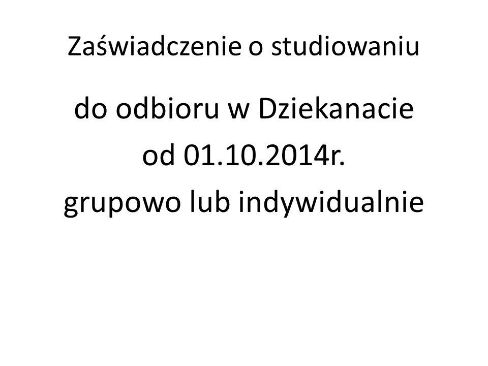 Zaświadczenie o studiowaniu do odbioru w Dziekanacie od 01.10.2014r. grupowo lub indywidualnie