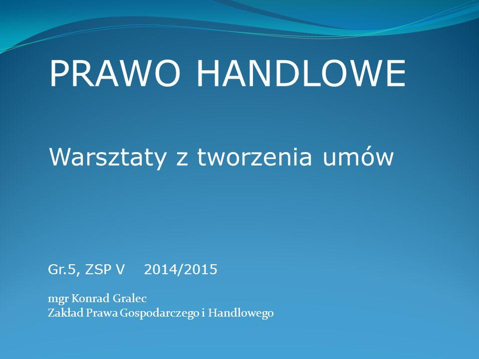 PRAWO HANDLOWE Warsztaty z tworzenia umów Gr.5, ZSP V2014/2015 mgr Konrad Gralec Zakład Prawa Gospodarczego i Handlowego