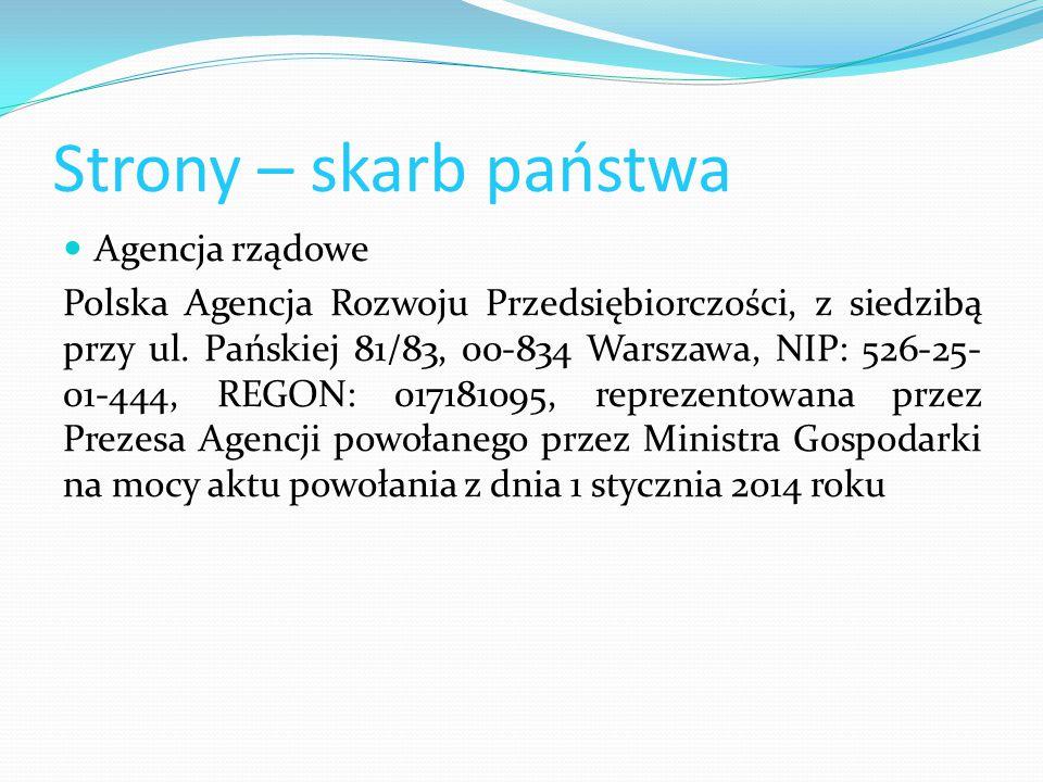 Strony – skarb państwa Agencja rządowe Polska Agencja Rozwoju Przedsiębiorczości, z siedzibą przy ul. Pańskiej 81/83, 00-834 Warszawa, NIP: 526-25- 01