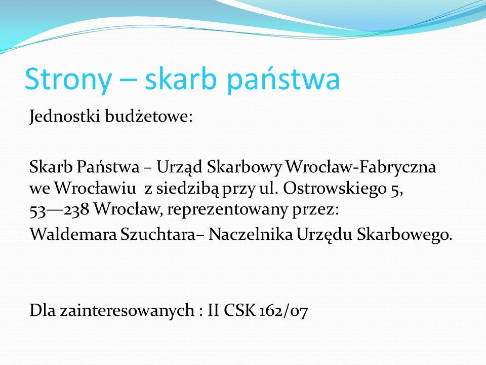 Strony – skarb państwa Jednostki budżetowe: Skarb Państwa – Urząd Skarbowy Wrocław-Fabryczna we Wrocławiu z siedzibą przy ul. Ostrowskiego 5, 53—238 W