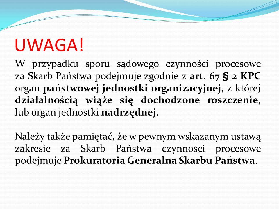 UWAGA! W przypadku sporu sądowego czynności procesowe za Skarb Państwa podejmuje zgodnie z art. 67 § 2 KPC organ państwowej jednostki organizacyjnej,