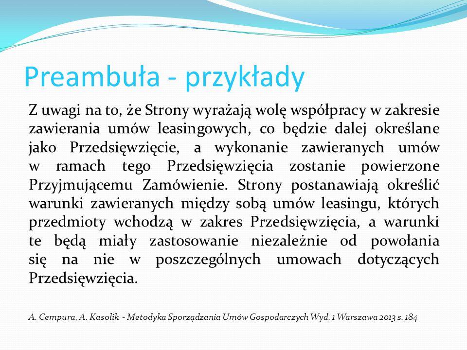 Preambuła - przykłady Zważywszy, że: 1) Wynajmujący dysponuje wolnymi pomieszczeniami w budynku przy ul Piastowskiej 1/702 we Wrocławiu(50-351) ; 2) Wynajmujący przeprowadził postępowanie celem wyłonienia Najemcy przedmiotowych, wolnych pomieszczeń; 3) Najemca wyłoniony w postępowaniu prywatnego przetargu jest zainteresowany najmem przedmiotowych pomieszczeń do prowadzenia działalności w zakresie ________; 4) Najemca zapoznał się ze stanem pomieszczeń, o których mowa wyżej, i uznaje je za odpowiednie do prowadzenia wyżej wskazanej działalności, Strony zawierają umowę najmu o następującej treści: A.
