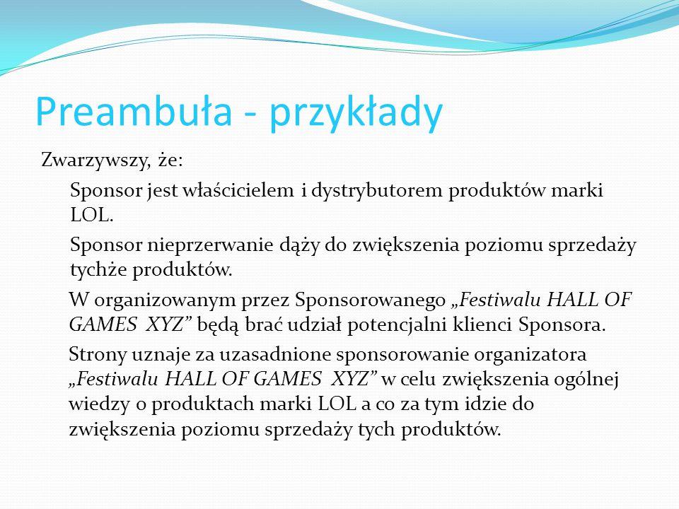 Preambuła - przykłady Zwarzywszy, że: Sponsor jest właścicielem i dystrybutorem produktów marki LOL. Sponsor nieprzerwanie dąży do zwiększenia poziomu