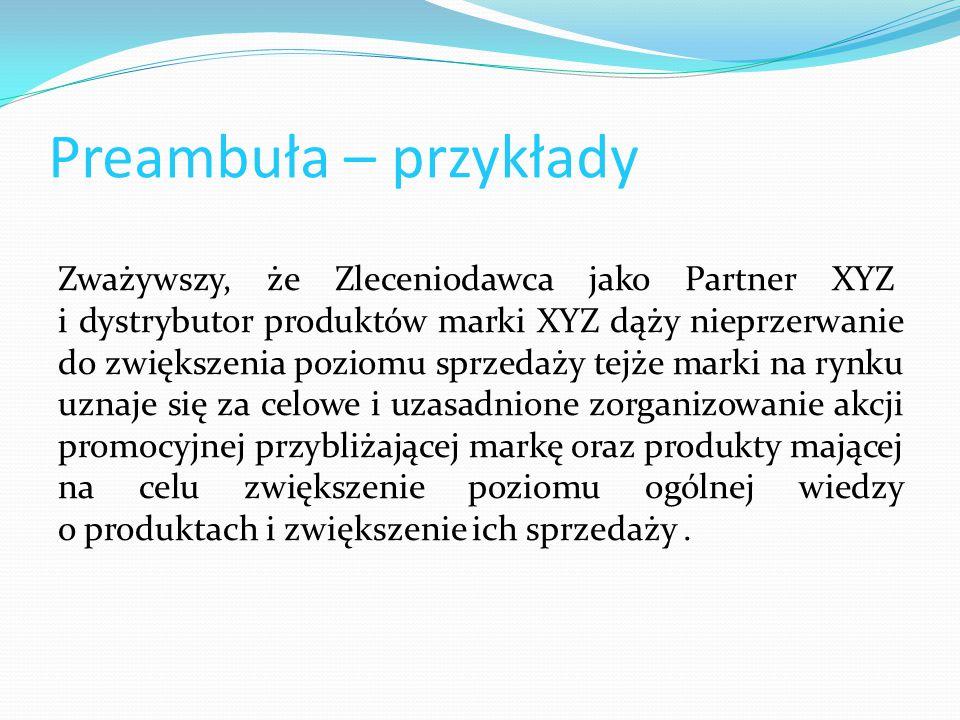 Preambuła – przykłady Zważywszy, że Zleceniodawca jako Partner XYZ i dystrybutor produktów marki XYZ dąży nieprzerwanie do zwiększenia poziomu sprzeda