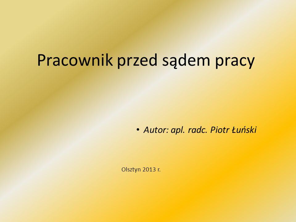 Pracownik przed sądem pracy Autor: apl. radc. Piotr Łuński Olsztyn 2013 r.