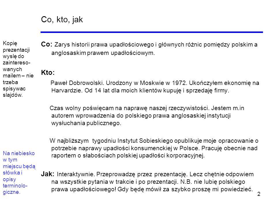 2 Co, kto, jak Co: Zarys historii prawa upadłościowego i głównych różnic pomiędzy polskim a anglosaskim prawem upadłościowym. Kto: Paweł Dobrowolski.