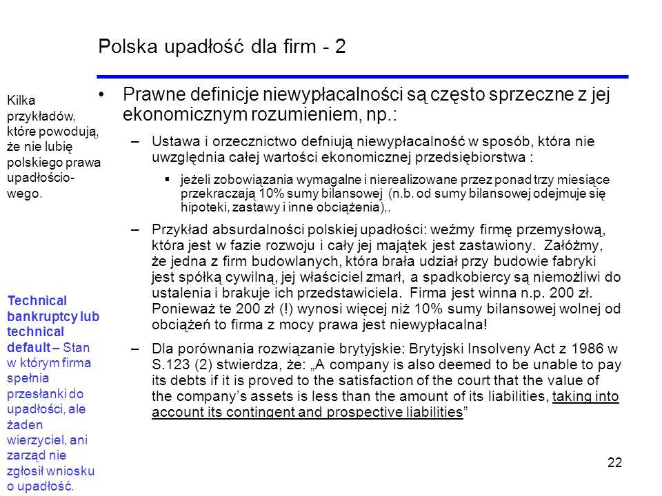 22 Polska upadłość dla firm - 2 Prawne definicje niewypłacalności są często sprzeczne z jej ekonomicznym rozumieniem, np.: –Ustawa i orzecznictwo defn