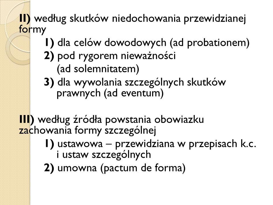 II) według skutków niedochowania przewidzianej formy 1) dla celów dowodowych (ad probationem) 2) pod rygorem nieważności (ad solemnitatem) 3) dla wywo