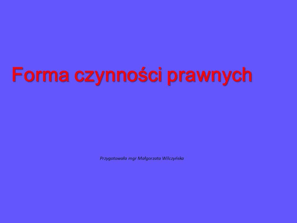 Forma czynności prawnych Przygotowała mgr Małgorzata Wilczyńska