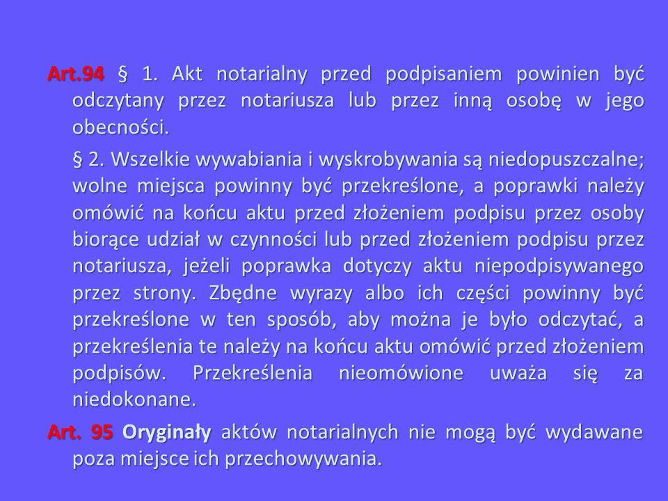 Art.94 § 1. Akt notarialny przed podpisaniem powinien być odczytany przez notariusza lub przez inną osobę w jego obecności. § 2. Wszelkie wywabiania i