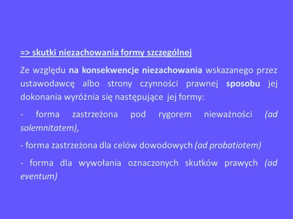 => skutki niezachowania formy szczególnej Ze względu na konsekwencje niezachowania wskazanego przez ustawodawcę albo strony czynności prawnej sposobu jej dokonania wyróżnia się następujące jej formy: - forma zastrzeżona pod rygorem nieważności (ad solemnitatem), - forma zastrzeżona dla celów dowodowych (ad probatiotem) - forma dla wywołania oznaczonych skutków prawych (ad eventum)