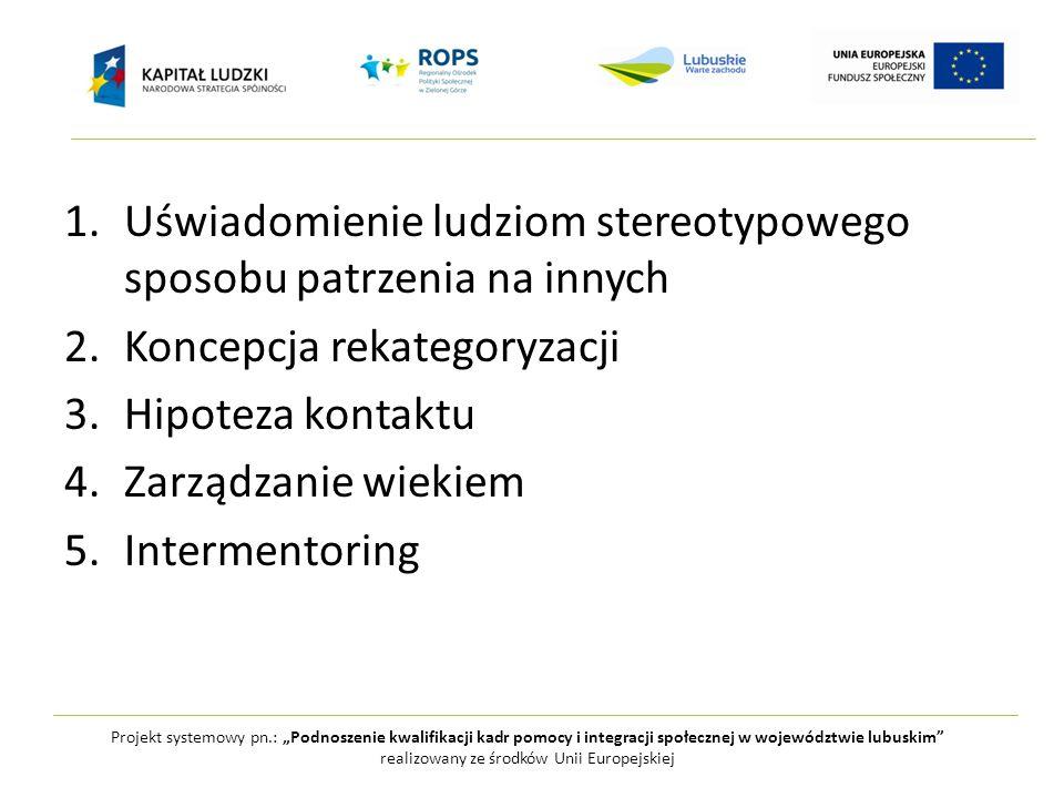 """Projekt systemowy pn.: """"Podnoszenie kwalifikacji kadr pomocy i integracji społecznej w województwie lubuskim realizowany ze środków Unii Europejskiej 1.Uświadomienie ludziom stereotypowego sposobu patrzenia na innych 2.Koncepcja rekategoryzacji 3.Hipoteza kontaktu 4.Zarządzanie wiekiem 5.Intermentoring"""