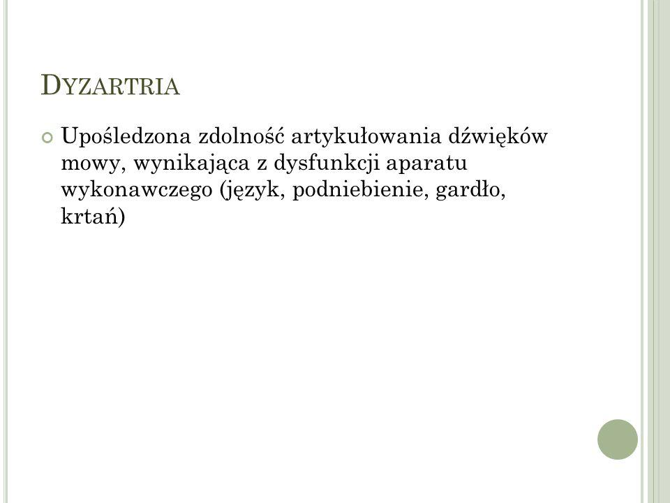 D YZARTRIA Upośledzona zdolność artykułowania dźwięków mowy, wynikająca z dysfunkcji aparatu wykonawczego (język, podniebienie, gardło, krtań)