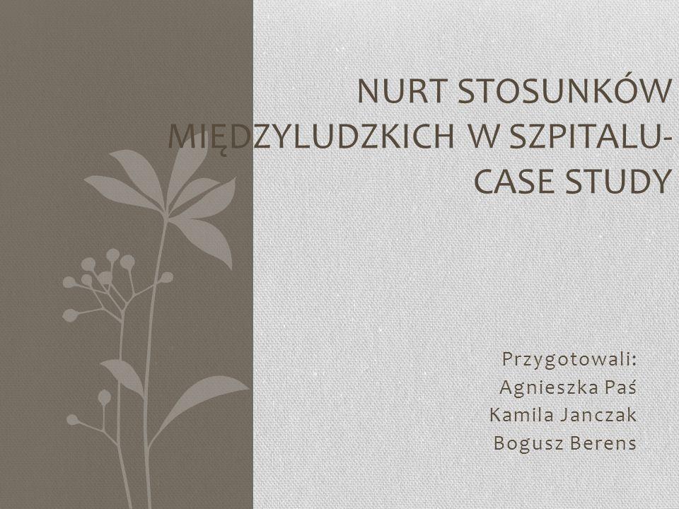 Przygotowali: Agnieszka Paś Kamila Janczak Bogusz Berens NURT STOSUNKÓW MIĘDZYLUDZKICH W SZPITALU- CASE STUDY