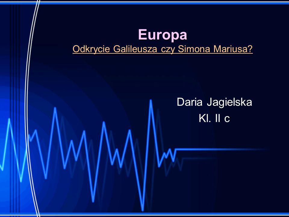 Europa Odkrycie Galileusza czy Simona Mariusa? Daria Jagielska Kl. II c