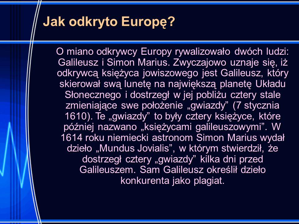 Jak odkryto Europę.O miano odkrywcy Europy rywalizowało dwóch ludzi: Galileusz i Simon Marius.