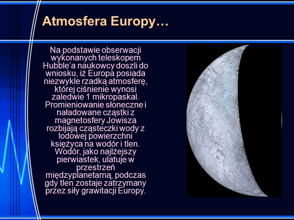 Atmosfera Europy… Na podstawie obserwacji wykonanych teleskopem Hubble'a naukowcy doszli do wniosku, iż Europa posiada niezwykle rzadką atmosferę, której ciśnienie wynosi zaledwie 1 mikropaskal.