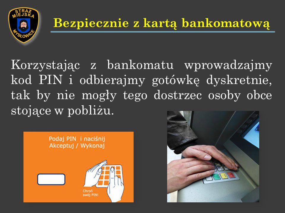 Korzystając z bankomatu wprowadzajmy kod PIN i odbierajmy gotówkę dyskretnie, tak by nie mogły tego dostrzec osoby obce stojące w pobliżu.