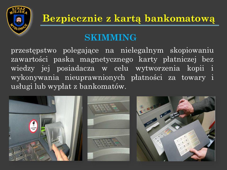 przestępstwo polegające na nielegalnym skopiowaniu zawartości paska magnetycznego karty płatniczej bez wiedzy jej posiadacza w celu wytworzenia kopii i wykonywania nieuprawnionych płatności za towary i usługi lub wypłat z bankomatów.