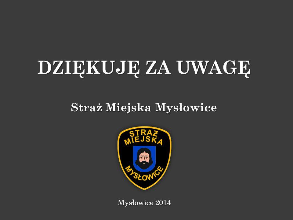 DZIĘKUJĘ ZA UWAGĘ Mysłowice 2014 Straż Miejska Mysłowice